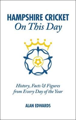 Hampshire Cricket On This Day: History, Facts & Figures from Every Day of the Year (Hardback)