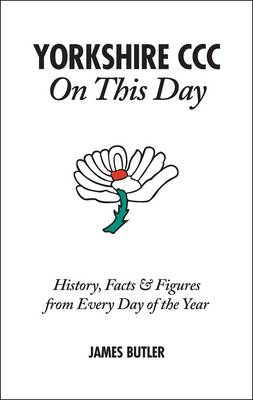 Yorkshire CCC On This Day: History, Facts & Figures from Every Day of the Year (Hardback)