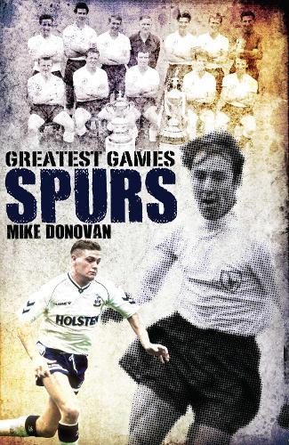 Spurs' Greatest Games: Tottenham Hotspur's Fifty Finest Matches (Hardback)