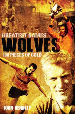 Wolves' Greatest Games: One Hundred Pieces of Gold (Hardback)