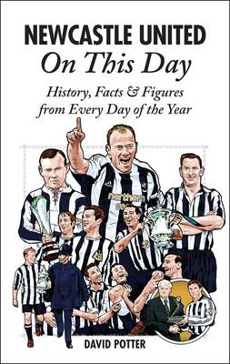 Newcastle United on This Day: History, Facts & Figures from Every Day of the Year (Hardback)