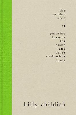 The Sudden Wren: painting lessons for poets and other mediochur cunts (steifbroschur edition) (Hardback)