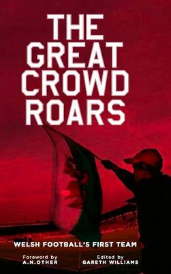 The Great Crowd Roars: Welsh Football's First Team (Hardback)