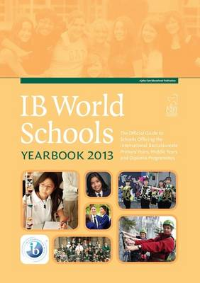 The IB World Schools Yearbook 2013: The Official Guide to Schools Offering the International Baccalaureate Primary Years, Middle Years and Diploma Programmes (Paperback)