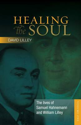 The The Lives of Samuel Hahnemann and William Lilley The Lives of Samuel Hahnemann and William Lilley: Volume one Volume one - Healing the Soul 1 (Hardback)