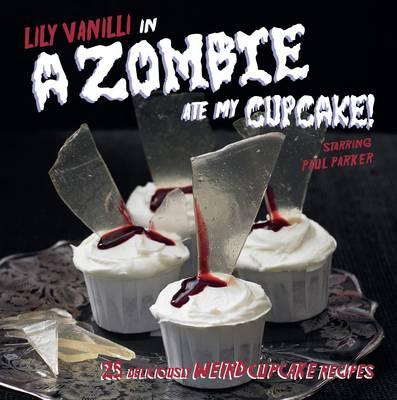 A Zombie Ate My Cupcake!: 25 Deliciously Weird Cupcake Recipes (Hardback)