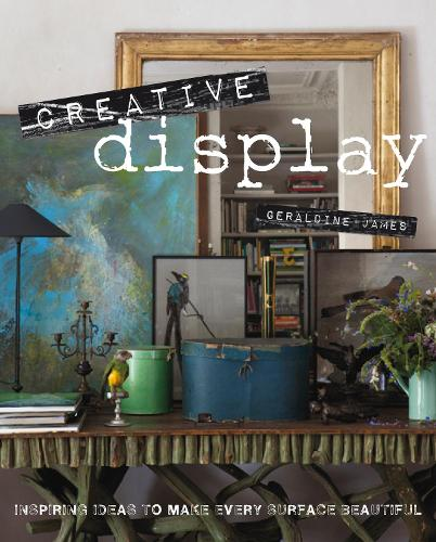 Creative Display: Inspiring Ideas to Make Every Surface Beautiful (Hardback)