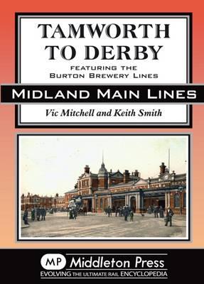 Tamworth to Derby: Featuring the Burton Brewery Lines - Midland Main Lines (Hardback)