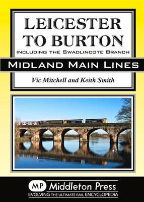 Leicester to Burton: Including the Swadlincote Branch - Midland Main Lines (Hardback)