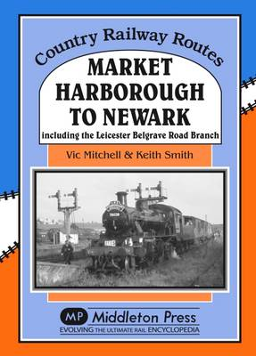 Market Harborough to Newark: Including Belgrave Road Branch. - Country Railway Routes (Hardback)