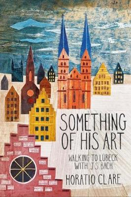 Something of his Art: Walking to Lubeck with J. S. Bach - Field Notes (Hardback)