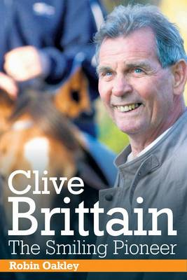 Clive Brittain: the Smiling Pioneer: The Biography of Clive Brittain (Hardback)