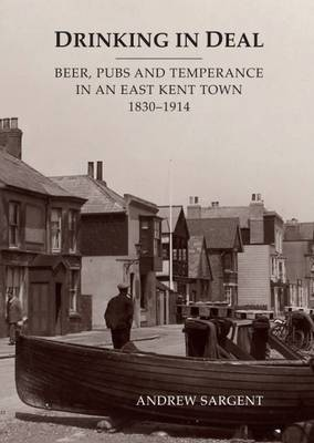 Drinking in Deal: Beer, Pubs and Temperance in an East Kent Town 1830-1914 (Hardback)