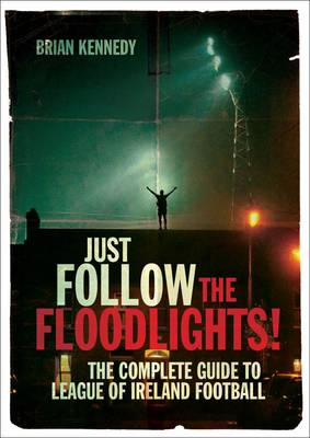 Just Follow the Floodlights!: The Complete Guide to League of Ireland Football (Paperback)