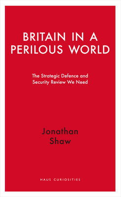 Britain in a Perilous World: The Strategic Defence and Security Review we need - Haus Curiosities (Paperback)
