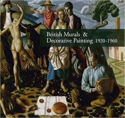 British Murals & Decorative Painting 1920-1960: Rediscoveries and New Interpretations (Hardback)