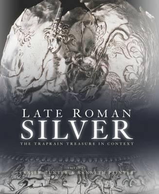 Late Roman Silver: The Traprain Treasure in Context (Hardback)