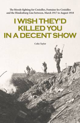 I Wish They'd Killed You in A Decent Show: The Bloody Fighting for Croisilles, Fontaine-Les-Croisilles and the Hindenburg Line Between March 1917 to August 1918 (Paperback)