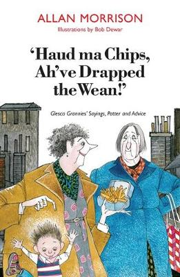 Haud Ma Chips, Ah've Drapped the Wean!: Glesca Grannies' Sayings, Patter and Advice (Paperback)