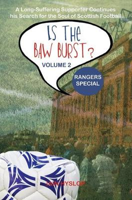 Is the Baw Burst? Rangers Special: A Long Suffering Supporter Continues his Search for the Soul of Scottish Football - Is the Baw Burst? 2 (Paperback)