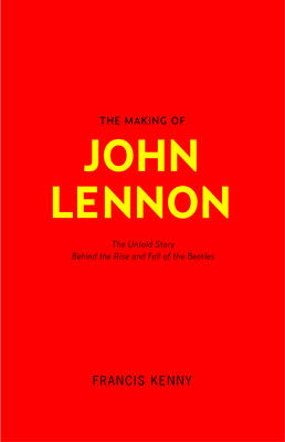 The Making of John Lennon: The Untold Story Behind the Rise and Fall of The Beatles (Hardback)