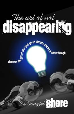 The Art of Not Disappearing: Discover the Gift of Your God-given Identity and Let it Shine Through (Paperback)