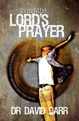 Living the Lord's Prayer: Powerful and Relevant: Unpacking Jesus' Model Prayer (Paperback)