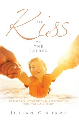 The Kiss of the Father: Rediscovering a Personal Relationship with the Holy Spirit (Paperback)