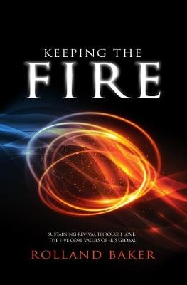 Keeping the Fire: Sustaining Revival Through Love: The Five Core Values of Iris Global (Paperback)