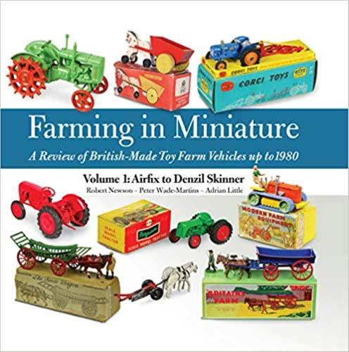 Farming in Miniature: Airfix to Denzil Skinner 1: A Review of British-made Toy Farm Vehicles Up to 1980 (Hardback)