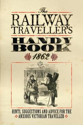The Railway Traveller's Handy Book: Hints, Suggestions and Advice, before the journey, on the journey and after the journey (Hardback)