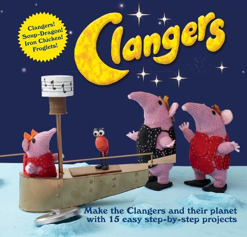 Clangers: Make the Clangers and their planet with 15 easy step-by-step projects (Hardback)