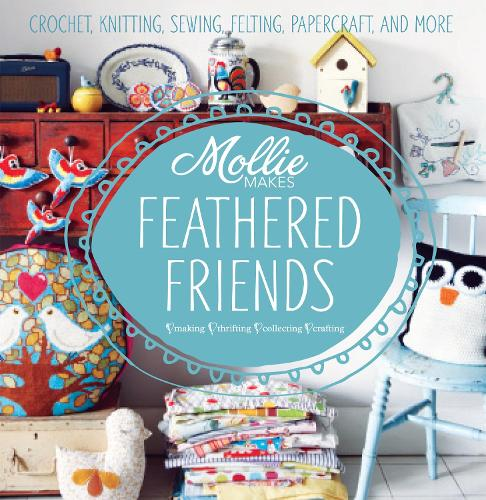 Mollie Makes: Feathered Friends: Crochet, knitting, sewing, felting, papercraft and more - Mollie Makes (Hardback)