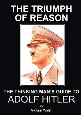 Triumph of Reason - The Thinking Man's Guide to Adolf Hitler (Paperback)