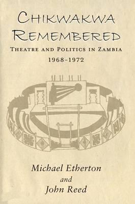 Chikwakwa Remembered: Theatre and Politics in Zambia, 1968-1972 (Hardback)