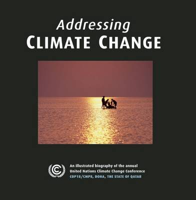 Addressing Climate Change for Future Generations: An Illustrated Biography of the Annual United Nations Climate Change Conference COP18/CMP8, Doha, the State of Qatar (Hardback)