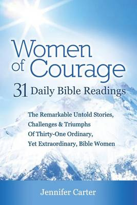 Women of Courage: 31 Daily Devotional Bible Readings - the Remarkable Untold Stories, Challenges & Triumphs of Thirty-one Ordinary, Yet Extraordinary, Bible Women (Paperback)