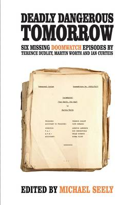 Deadly Dangerous Tomorrow: The Scripts for Six Missing Doomwatch Episodes (Paperback)