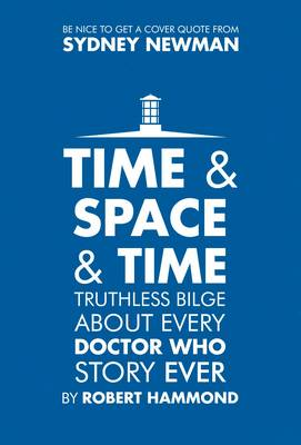 Time & Space & Time: Truthless Bilge About Every Doctor Who Story Ever (Hardback)