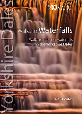 Walks to Waterfalls: Walks to the Best Waterfalls in the Yorkshire Dales - Yorkshire Dales: Top 10 Walks (Paperback)