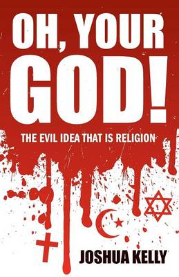 Oh, Your God! The Evil Idea That is Religion (Paperback)