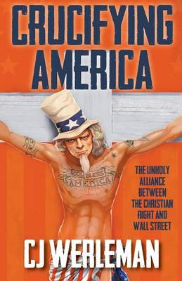 Crucifying America - the unholy alliance between the Christian Right and Wall Street (Paperback)