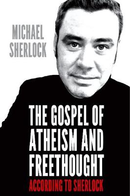 The Gospel of Atheism and Freethought: According to Sherlock (Paperback)