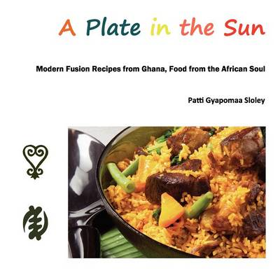 A Plate in the Sun: Modern Fusion Recipes from Ghana, Food from the African Soul (Paperback)