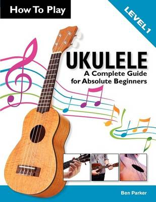 How To Play Ukulele: A Complete Guide for Absolute Beginners - Level 1 (Paperback)