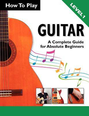 How To Play Guitar: A Complete Guide for Absolute Beginners - Level 1 (Paperback)