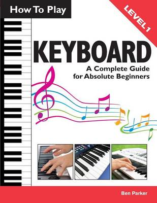 How To Play Keyboard: A Complete Guide for Absolute Beginners (Paperback)