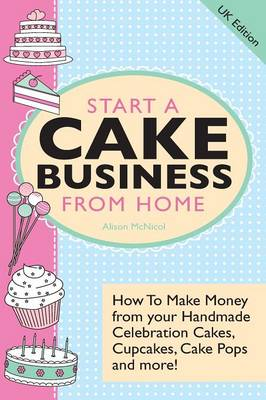 Start A Cake Business From Home: How To Make Money from Your Handmade Celebration Cakes, Cupcakes, Cake Pops and More ! UK Edition. (Paperback)