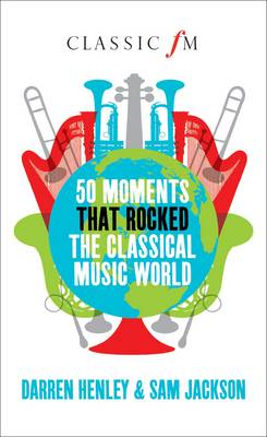 50 Moments That Rocked the Classical Music World (Hardback)