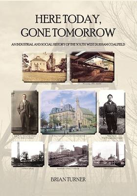 Here Today, Gone Tomorrow: An Industrial and Social History of the South West Durham Coalfield (Paperback)